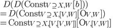 \:\:\:\: D( D(\mbox{Const}_{V\supseteq X, W}[b]) ) \\ = D(\mbox{Const}_{V\supseteq X, [V, W]}[\mbox{O}_{V,W}]) \\ = \mbox{Const}_{V\supseteq X, [V, [V, W]] } [\mbox{O}_{V,[V, W]}]