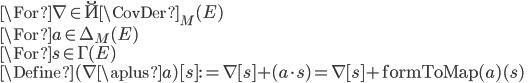 \For \nabla \in \u{\CovDer}_M(E)\\ \For a \in \Delta_M(E)\\ \For s \in \Gamma(E)\\ \Define (\nabla \aplus a)[s] := \nabla[s] + (a\cdot s) = \nabla[s] + \mathrm{formToMap}(a)(s)