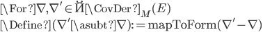 \For \nabla, \nabla' \in \u{\CovDer}_M(E)\\ \Define (\nabla' \asubt \nabla) := \mathrm{mapToForm}(\nabla'  - \nabla)