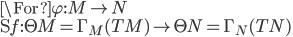 \For \varphi: M \to N\\ \D f : \T M = \Gamma_M(TM) \to \T N = \Gamma_N(TN)