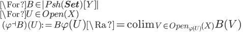 \For B \in |Psh({\bf Set})[Y] | \ \For U\in Open(X)\ \quad (\varphi^{\dashv} B)(U) := B\La \varphi(U) \Ra = \mathrm{colim}_{V\in Open_{\varphi(U)}(X)} B(V)