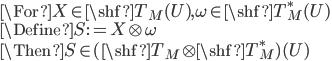 \For X \in \shf{T}_M(U) , \omega \in \shf{T}_M^*(U)\\ \Define S := X\otimes \omega \\ \Then S\in (\shf{T}_M \otimes \shf{T}_M^*)(U)
