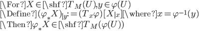 \For X\in \shf{T}_M(U), y\in \varphi(U)\\ \Define (\varphi_* X)_{|y} := (T_x \varphi) [X_{|x}]  \where x = \varphi^{-1}(y) \\ \Then \varphi_* X \in \shf{T}_M(\varphi(U))