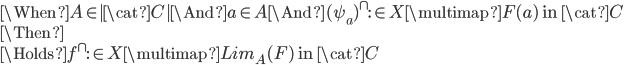 \When A \in  \cat{C}  \And a\in A \And (\psi_a)^\cap :\in  X \multimap F(a) \mbox{ in }\cat{C}\\ \Then \\ \Holds f^\cap :\in X \multimap Lim_A(F) \mbox{ in }\cat{C}