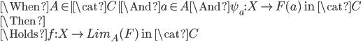 \When A \in  \cat{C}  \And a\in A \And \psi_a : X \to F(a) \mbox{ in }\cat{C}\\ \Then \\ \Holds f:X \to Lim_A(F) \mbox{ in }\cat{C}