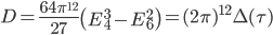 \begin{align}     D=\frac{64\pi^{12}}{27}\left(E_4^3-E_6^2\right) = (2\pi)^{12}\Delta(\tau) \end{align}