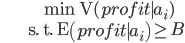 \begin{align} & \min \mathrm{V}(\mathit{profit}\mid a_i) \\ & \text{s. t. } \mathrm{E}\left(\mathit{profit}\mid a_i \right) \geq B \end{align}
