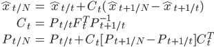 \begin{align} \hat{x}_{t/N} &= \hat{x}_{t/t} + C_t(\hat{x}_{t+1/N} - \hat{x}_{t+1/t})\\ C_t &= P_{t/t} F_t^T P_{t+1/t}^{-1} \\ P_{t/N} &= P_{t/t} + C_t [P_{t+1/N}-P_{t+1/t}]C_t^T \end{align}