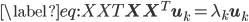\begin{align} \label{eq:XXT} \mathbf{X} \mathbf{X}^T \mathbf{u}_k = \lambda_k \mathbf{u}_k \end{align}