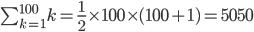 \begin{align} \sum_{k=1}^ {100}k = \frac{1}{2} \times 100 \times (100 + 1) =5050 \end{align}