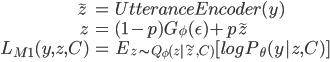 \begin{align} \tilde{z} &= UtteranceEncoder(y) \ z  &= (1 -p) G_\phi(\epsilon) + p \tilde{z} \ L_{M1}(y, z, C) &= E _ {z \sim Q _ \phi(z | \tilde{z}, C)}[ log P _ \theta(y | z, C) ] \ \end{align}