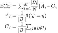 \begin{align} {\rm ECE} &= \sum_{i=1}^{M} \frac{|B_i|}{N}|A_i -C_i| \\\ A_i &= \frac{1}{|B_i|}\mathbb{1}(\hat{y}=y) \\\ C_i &= \frac{1}{|B_i|}\sum_{j\in B_i} p_j \end{align}