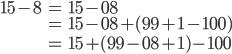 \begin{align} 15 - 8 &= 15 - 08 \\ &= 15 - 08 + (99 + 1 - 100) \\ &= 15 + (99 - 08 + 1) - 100 \end{align}