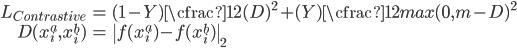 \begin{align} L_{Contrastive}&=(1-Y)\cfrac{1}{2}(D)^2+(Y)\cfrac{1}{2}{max(0, m-D)}^2 \\ D(x_i^a, x_i^b)&=\ f(x_i^a)-f(x_i^b)\ _2 \end{align}