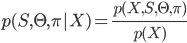 \begin{align} p(S, \Theta, \pi|X) = \frac {p(X, S, \Theta, \pi)}{p(X)}  \end{align}