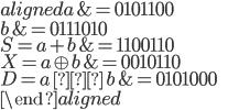 \begin{aligned}                      a &= 0101100 \\                      b &= 0111010 \\ S = a + b         &= 1100110 \\ X = a \oplus b &= 0010110 \\ D = a \, & \, b &= 0101000 \\ \end{aligned}