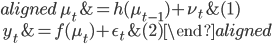 \begin{aligned} \ \mu_{t} &= h(\mu_{t-1})+\nu_{t}  &(1) \\ \ y_{t} &= f(\mu_{t})+\epsilon_{t} &(2) \end{aligned}