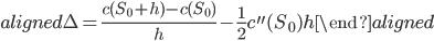 \begin{aligned} \Delta=\displaystyle{\frac{c(S_0+h)-c(S_0)}{h}-\frac{1}{2}c^{\prime\prime}(S_0)h} \end{aligned}