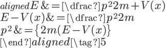 \begin{aligned} \Large{E}&=\Large{\dfrac{p^2}{2m}+V(x)}\\ \Large{E-V(x)}&=\Large{\dfrac{p^2}{2m}}\\ \Large{p^2}&=\Large{\{2m(E-V(x)\}}\\ \end{aligned}\tag{5}