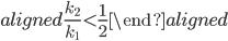 \begin{aligned} \displaystyle{\frac{k_2}{k_1}}\lt \displaystyle{\frac{1}{2}} \end{aligned}