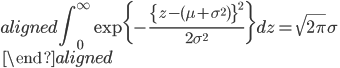 \begin{aligned} \displaystyle{\int_{0}^{\infty}\exp\{-\frac{\{z-(\mu+\sigma^2)\}^2}{2\sigma^2}\}}dz=\sqrt{2\pi}\sigma\\\ \end{aligned}