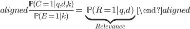 \begin{aligned} \frac{\mathbb{P}(C=1 | q, d, k)}{\mathbb{P}(E=1 | k)} = \underbrace{\mathbb{P}(R=1 | q, d)}_{Relevance} \end{aligned}