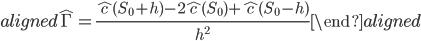 \begin{aligned} \hat{\Gamma}=\displaystyle{\frac{\hat{c}(S_0+h)-2\hat{c}(S_0)+\hat{c}(S_0-h)}{h^2}} \end{aligned}