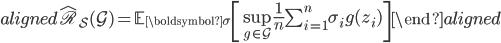 \begin{aligned} \hat{\mathfrak{R}}_{ \mathcal{S} } (\mathcal{G}) =  \mathbb{E}_{ \boldsymbol {\sigma} } \left[ \sup_{g \in \mathcal{G}} \frac{1}{n} \sum_{i=1}^n \sigma_i g(z_i)  \right] \end{aligned}