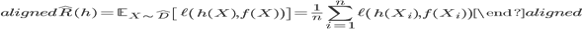 \begin{aligned} \hat{R} (h) = \mathbb{E}_{ X \sim \hat{D} } \left[  \ell \left( h(X), f(X) \right) \right] = \frac{1}{n} \sum_{i=1}^n \ell  \left( h(X_i), f(X_i) \right) \end{aligned}