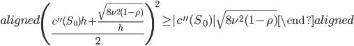 \begin{aligned} \left(\frac{c^{\prime\prime}(S_0)h+\displaystyle{\frac{\sqrt{8\nu^2(1-\rho)}}{h}}}{2}\right)^2\geq|c^{\prime\prime}(S_0)|\sqrt{8\nu^2(1-\rho)} \end{aligned}