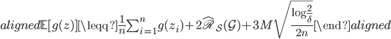 \begin{aligned} \mathbb{E} [g (z) ]  \leqq \frac{1}{n} \sum_{i=1}^n g (z_i) + 2  \hat{\mathfrak{R}}_{ \mathcal{S} } (\mathcal{G}) + 3 M \sqrt {  \frac{ \log \frac{2}{ \delta } }{ 2n }  } \end{aligned}