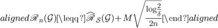 \begin{aligned} \mathfrak{R}_{n } (\mathcal{G})  \leqq  \hat{\mathfrak{R}}_{ \mathcal{S} } (\mathcal{G}) + M \sqrt {  \frac{ \log \frac{2}{ \delta } }{ 2n }  } \end{aligned}