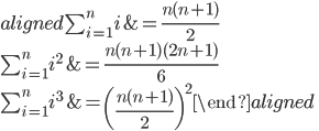 \begin{aligned} \sum_{i=1}^n i   &= \frac{n(n+1)}2 \\ \sum_{i=1}^n i^2 &= \frac{n(n+1)(2n+1)}6 \\ \sum_{i=1}^n i^3 &= \left(\frac{n(n+1)}2\right)^2 \end{aligned}