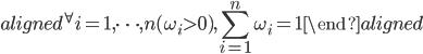 \begin{aligned} ^{\forall}i=1,\cdots,n(\omega_{i}\gt0), \displaystyle{\sum_{i=1}^{n}\omega_{i}=1} \end{aligned}