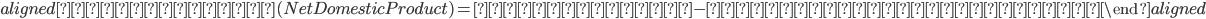 \begin{aligned} 国内純生産(Net Domestic Product)=国内総生産-固定資本減耗の合計 \end{aligned}