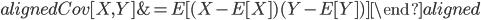 \begin{aligned} Cov[X,Y]&=E[(X-E[X])(Y-E[Y])] \end{aligned}