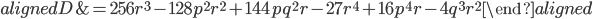 \begin{aligned} D&=256r^ 3-128p^ 2r^ 2+144pq^ 2r-27r^ 4+16p^ 4r-4q^3r^2 \end{aligned}
