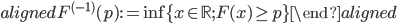 \begin{aligned} F^{(-1)}(p) := \inf\{x\in \mathbb{R};F(x)\geq p \} \end{aligned}