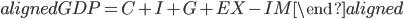 \begin{aligned} GDP=C+I+G+EX-IM \end{aligned}