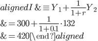 \begin{aligned} I &\equiv Y_1+\displaystyle{\frac{1}{1+r}}Y_2\\ &=300+\displaystyle{\frac{1}{1+0.1}}\cdot132\\ &=420 \end{aligned}