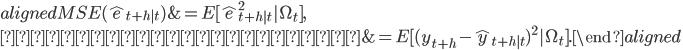 \begin{aligned} MSE(\hat{e}_{t+h|t})&=E[\hat{e}_{t+h|t}^2|\Omega_{t}],\\           &=E[(y_{t+h}-\hat{y}_{t+h|t})^2|\Omega_{t}]. \end{aligned}