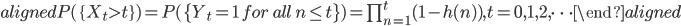 \begin{aligned} P(\{X_t\gt t\})=P(\{Y_t=1 \ for \ all \ n\leq t\})=\prod_{n=1}^{t}(1-h(n)), t=0, 1, 2, \cdots \end{aligned}
