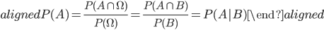 \begin{aligned} P(A)=\displaystyle{\frac{P(A\cap \Omega)}{P(\Omega)}=\frac{P(A\cap B)}{P(B)}=P(A B)} \end{aligned}