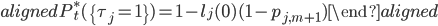 \begin{aligned} P_t^{*}(\{\tau_j=1\})=1-l_j(0)(1-p_{j,m+1}) \end{aligned}