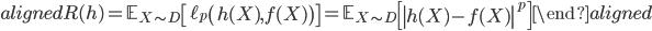\begin{aligned} R (h) = \mathbb{E}_{ X \sim D } \left[  \ell_{p} \left( h(X), f(X) \right) \right] = \mathbb{E}_{ X \sim D } \left[ \left| h(X) -  f(X) \right|^p \right]  \end{aligned}