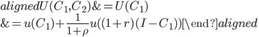 \begin{aligned} U(C_1,C_2)&=U(C_1)\\ &=u(C_1)+\displaystyle{\frac{1}{1+\rho}}u( (1+r)(I-C_1) ) \end{aligned}