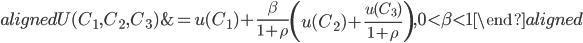 \begin{aligned} U(C_1,C_2,C_3)&=u(C_1 )+\frac{\beta}{1+\rho} \left( u(C_2 )+\frac{u(C_3 )}{1+\rho} \right), 0\lt \beta\lt 1 \end{aligned}