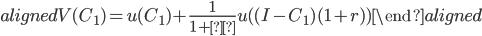 \begin{aligned} V(C_1 )=u(C_1 )+\displaystyle{\frac{1}{1+ρ}} u( (I-C_1 )(1+r) ) \end{aligned}