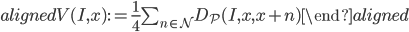 \begin{aligned} V(I, x) := \frac{1}{4}\sum _ {n\in \mathcal{N}} D _ {\mathcal{P}}(I, x, x+n) \end{aligned}