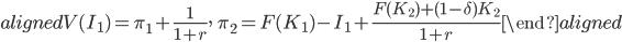 \begin{aligned} V(I_1 )=\pi_1+\displaystyle{\frac{1}{1+r}},\ \ \pi_2=F(K_1 )-I_1+\displaystyle{\frac{F(K_2 )+(1-\delta)K_2}{1+r}} \end{aligned}